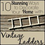 10 Stunning Ways to Decorate Your Home With Vintage Ladders